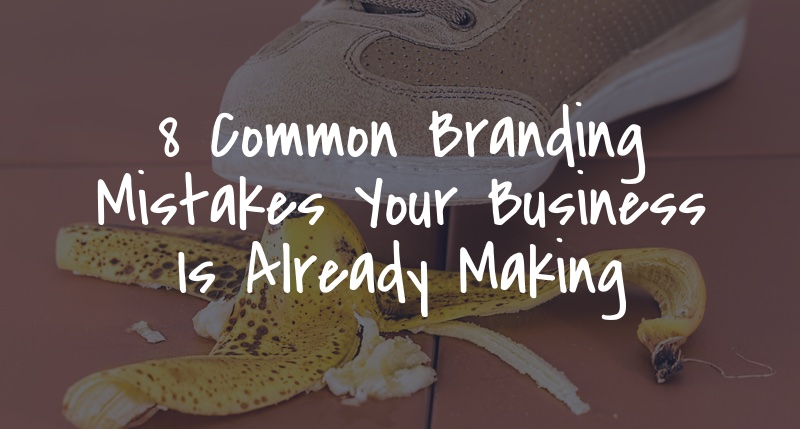 8 Common Branding Mistakes Your Business Is Already Making